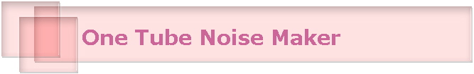 One Tube Noise Maker